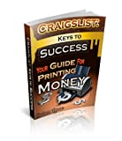 Craigslist: Keys To Success: Your Guide To Printing Money